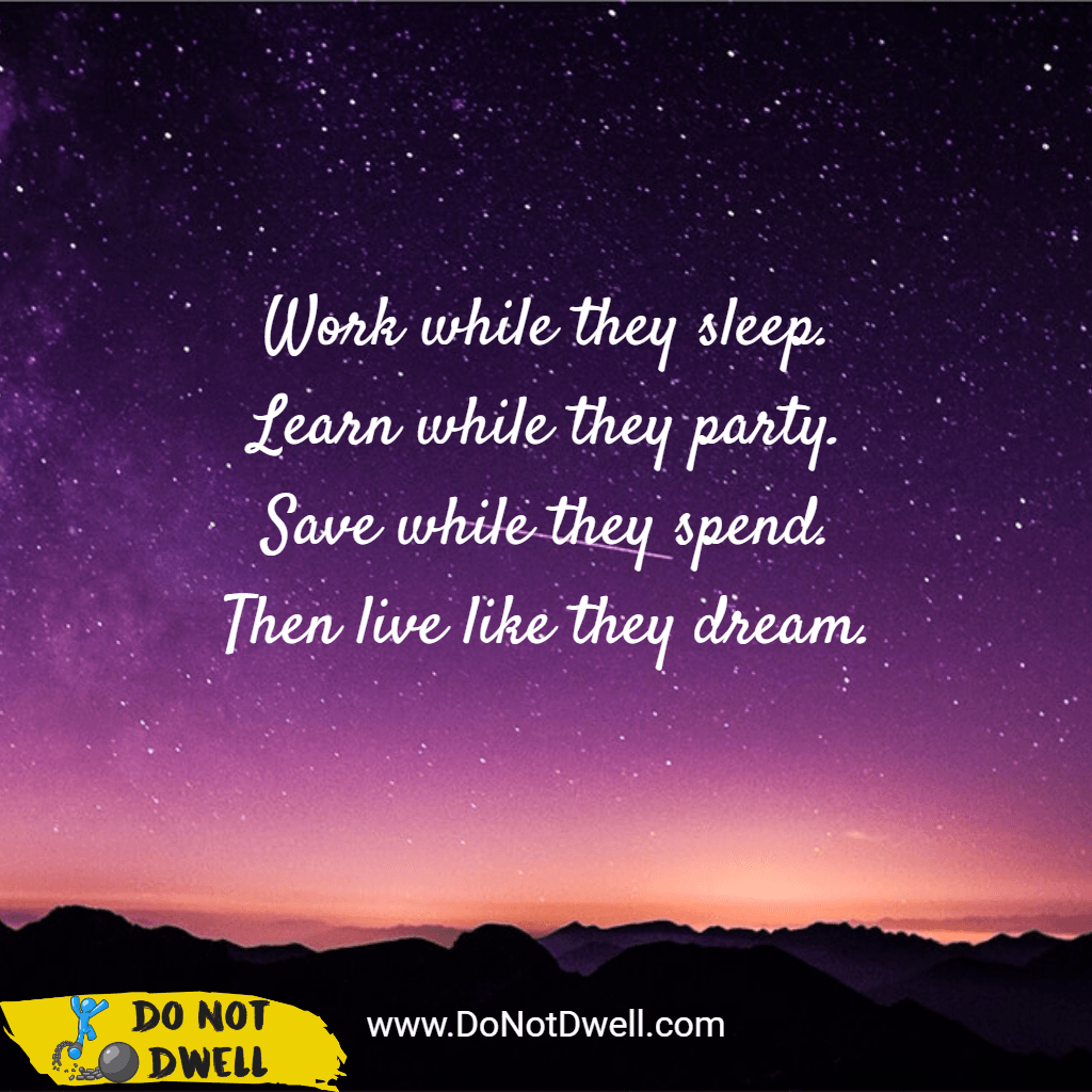 Work while they sleep. Learn while they party. Save while they spend. Then live like they dream. Motivation, inspiration quote